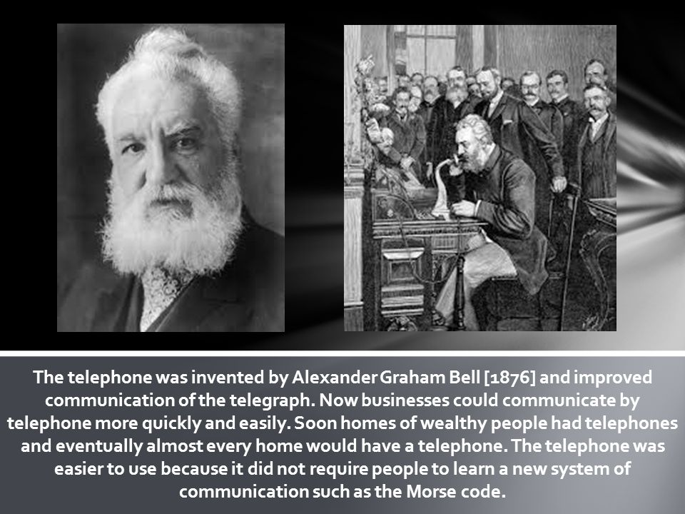 The telephone was invented by Alexander Graham Bell [1876] and improved communication of the telegraph.